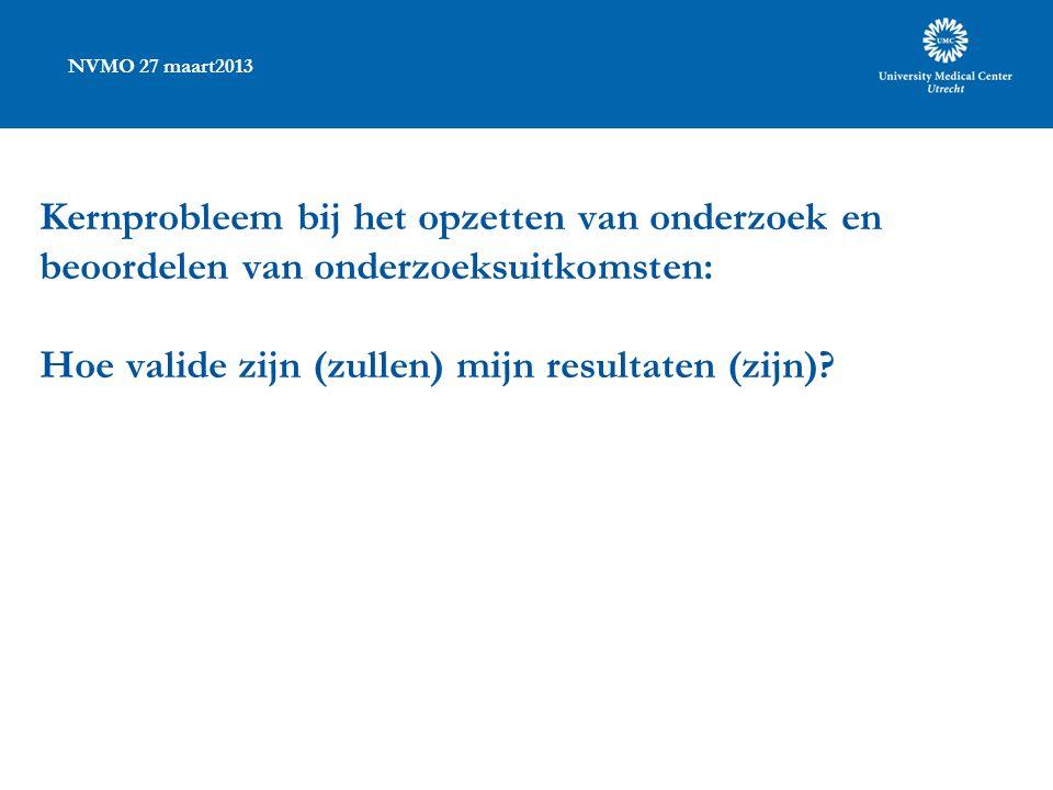 NVMO 27 maart2013 Kernprobleem bij het opzetten van onderzoek en beoordelen van onderzoeksuitkomsten: Hoe valide zijn (zullen) mijn resultaten (zijn)
