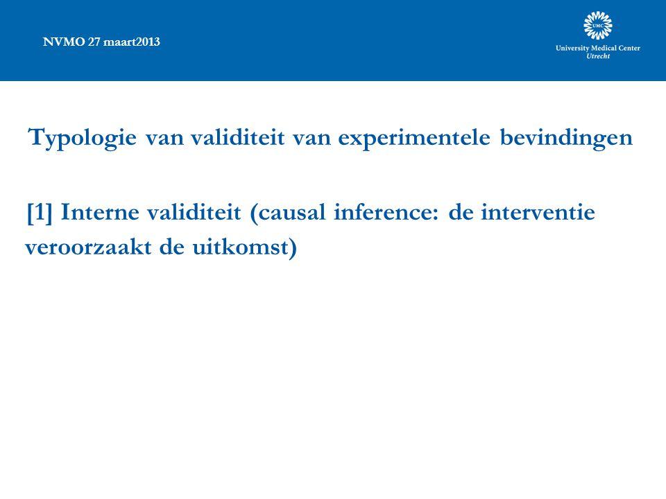 NVMO 27 maart2013 Typologie van validiteit van experimentele bevindingen [1] Interne validiteit (causal inference: de interventie veroorzaakt de uitkomst)