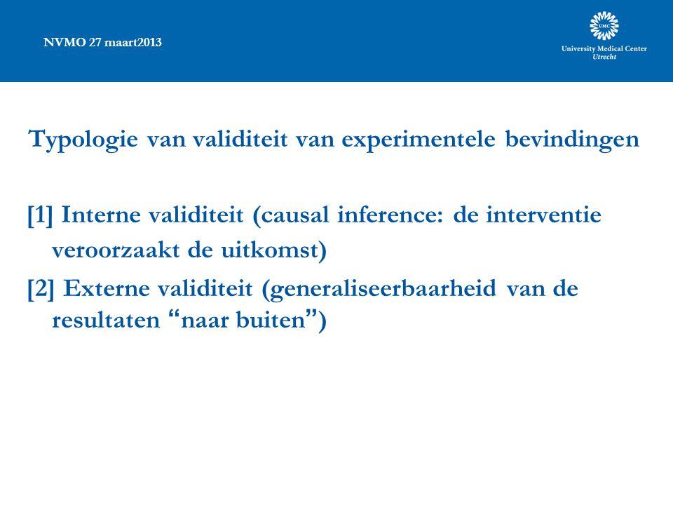 NVMO 27 maart2013 Typologie van validiteit van experimentele bevindingen [1] Interne validiteit (causal inference: de interventie veroorzaakt de uitkomst) [2] Externe validiteit (generaliseerbaarheid van de resultaten naar buiten )