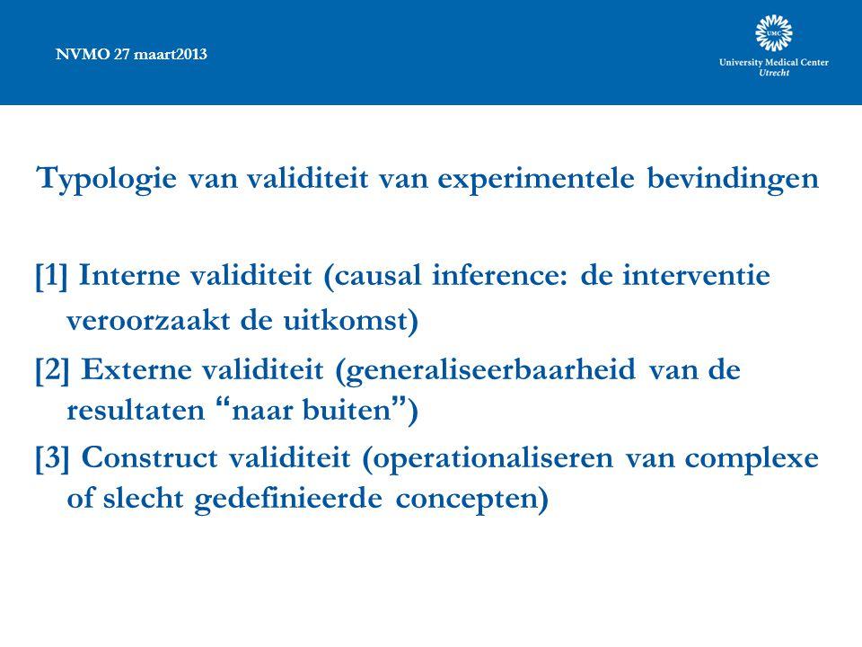 NVMO 27 maart2013 Typologie van validiteit van experimentele bevindingen [1] Interne validiteit (causal inference: de interventie veroorzaakt de uitko