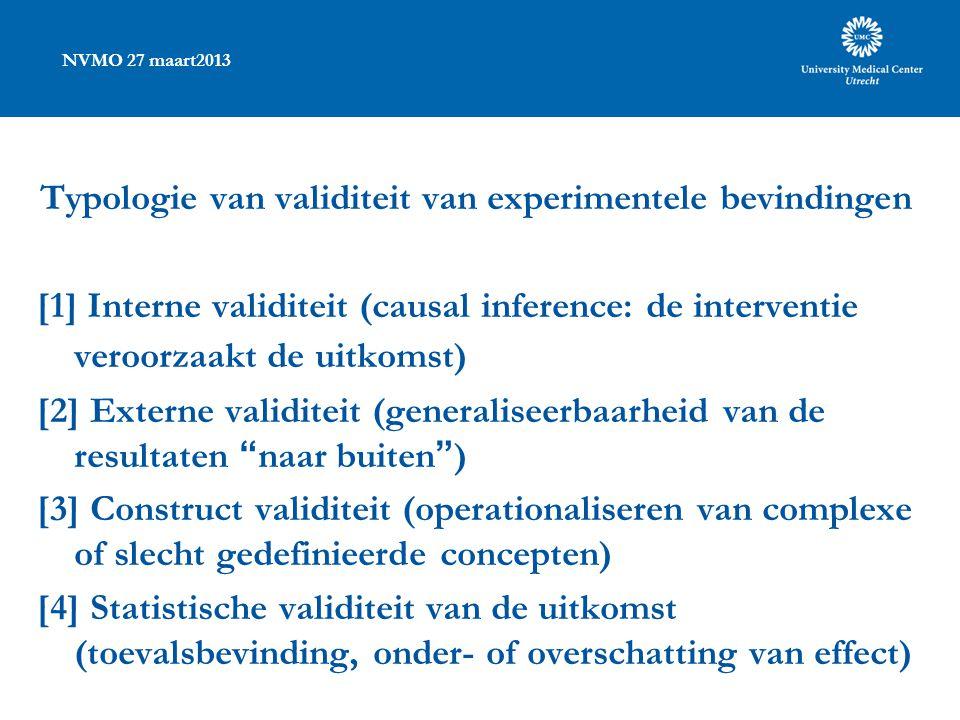 NVMO 27 maart2013 Typologie van validiteit van experimentele bevindingen [1] Interne validiteit (causal inference: de interventie veroorzaakt de uitkomst) [2] Externe validiteit (generaliseerbaarheid van de resultaten naar buiten ) [3] Construct validiteit (operationaliseren van complexe of slecht gedefinieerde concepten) [4] Statistische validiteit van de uitkomst (toevalsbevinding, onder- of overschatting van effect)
