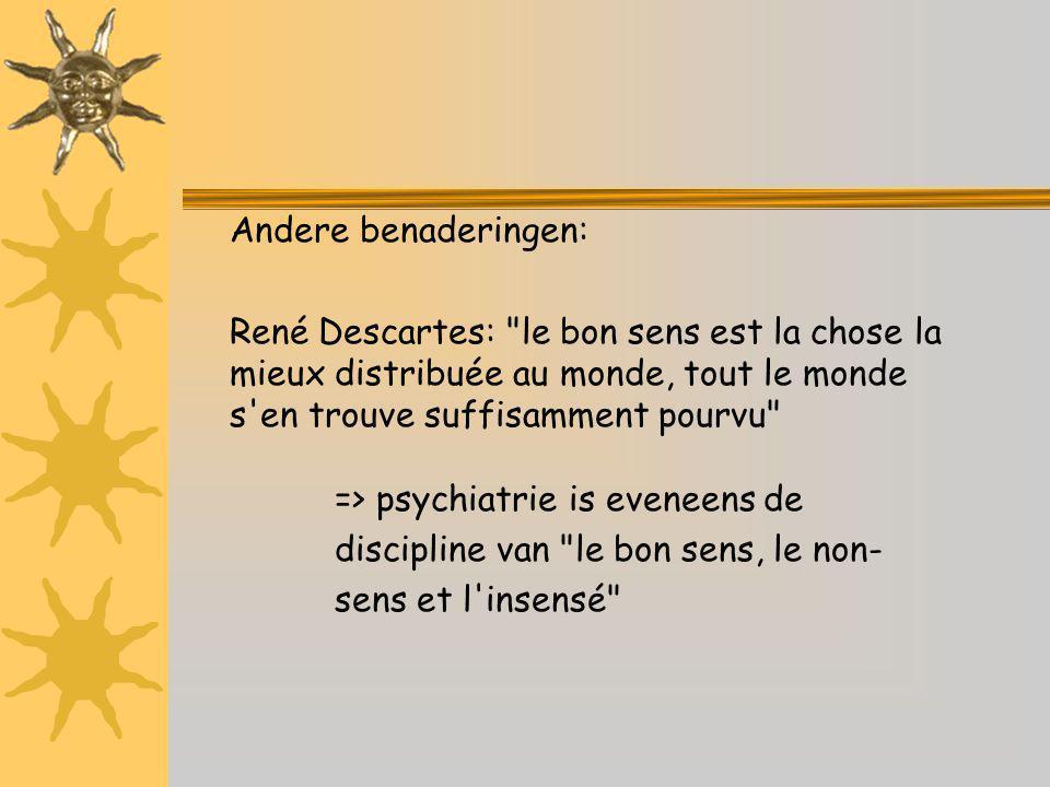 Andere benaderingen: René Descartes: le bon sens est la chose la mieux distribuée au monde, tout le monde s en trouve suffisamment pourvu => psychiatrie is eveneens de discipline van le bon sens, le non- sens et l insensé