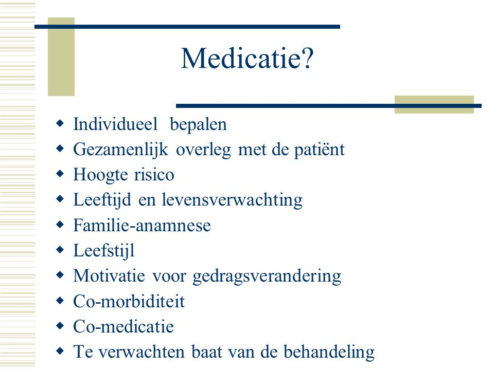 Medicatie?  Individueel bepalen  Gezamenlijk overleg met de patiënt  Hoogte risico  Leeftijd en levensverwachting  Familie-anamnese  Leefstijl 