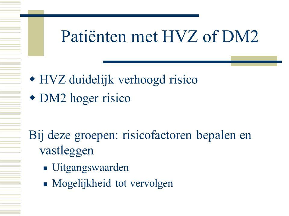 Patiënten met HVZ of DM2  HVZ duidelijk verhoogd risico  DM2 hoger risico Bij deze groepen: risicofactoren bepalen en vastleggen  Uitgangswaarden 