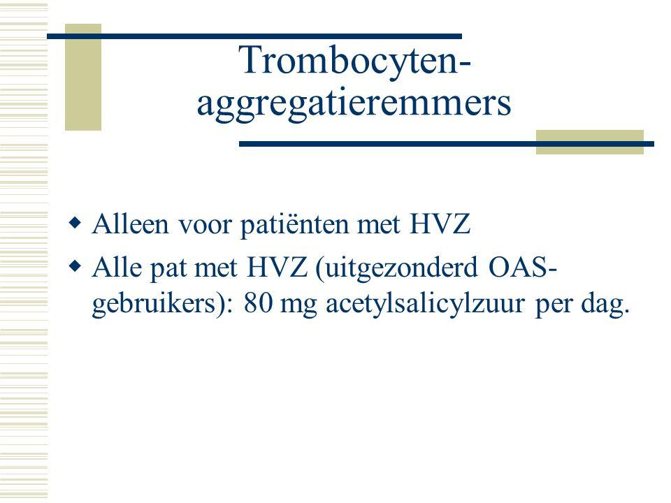 Trombocyten- aggregatieremmers  Alleen voor patiënten met HVZ  Alle pat met HVZ (uitgezonderd OAS- gebruikers): 80 mg acetylsalicylzuur per dag.