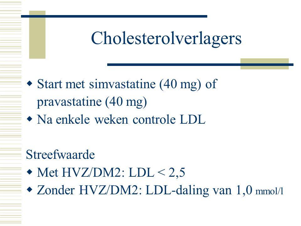 Cholesterolverlagers  Start met simvastatine (40 mg) of pravastatine (40 mg)  Na enkele weken controle LDL Streefwaarde  Met HVZ/DM2: LDL < 2,5  Z