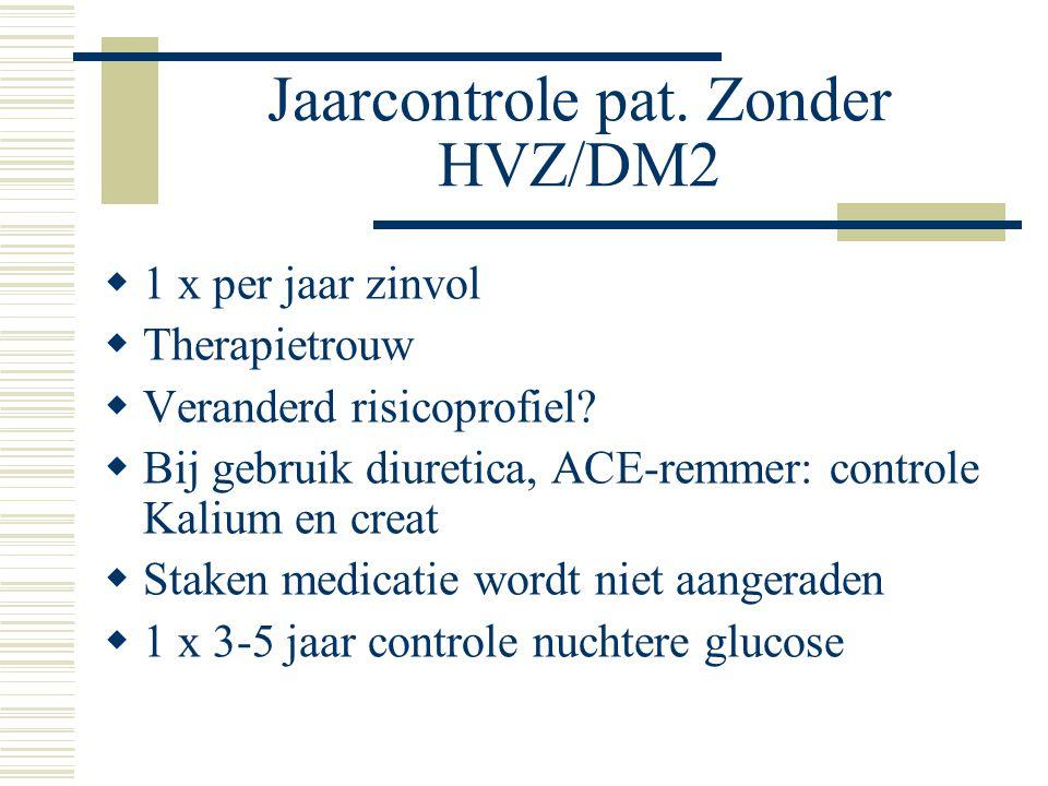 Jaarcontrole pat. Zonder HVZ/DM2  1 x per jaar zinvol  Therapietrouw  Veranderd risicoprofiel?  Bij gebruik diuretica, ACE-remmer: controle Kalium