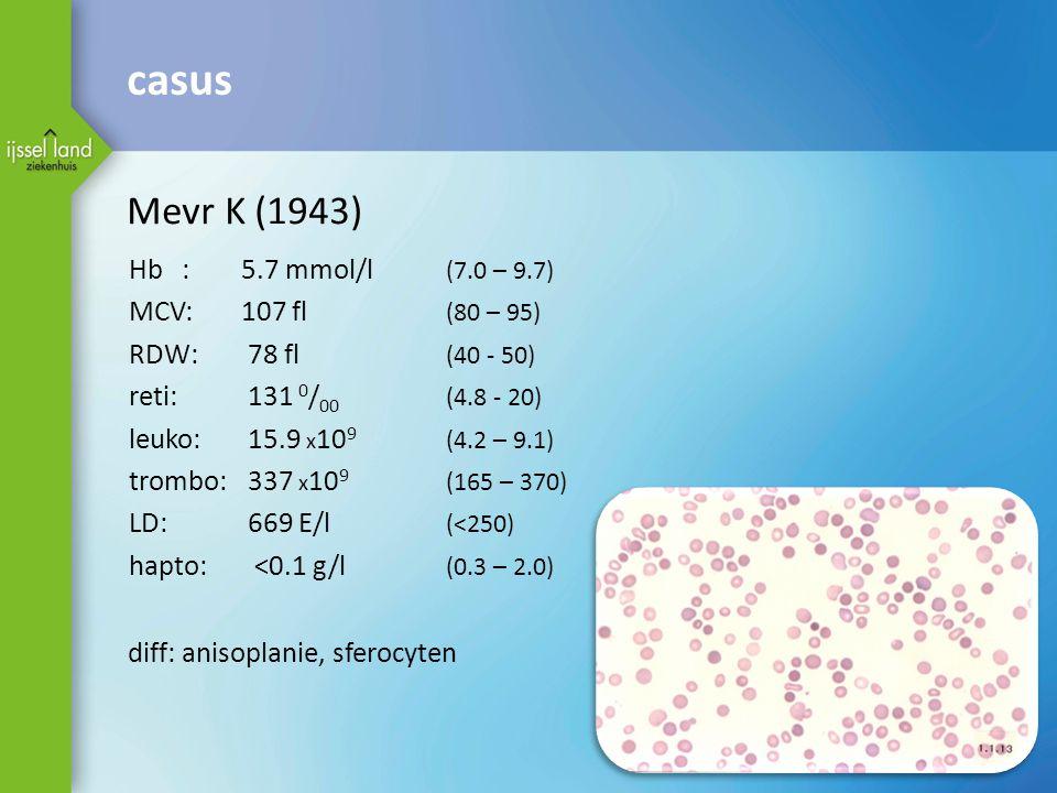 Mevr K (1943) Hb: 5.7 mmol/l (7.0 – 9.7) MCV: 107 fl (80 – 95) RDW: 78 fl (40 - 50) reti: 131 0 / 00 (4.8 - 20) leuko: 15.9 x 10 9 (4.2 – 9.1) trombo:
