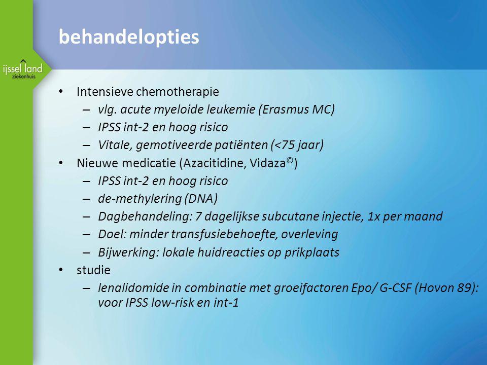 behandelopties • Intensieve chemotherapie – vlg. acute myeloide leukemie (Erasmus MC) – IPSS int-2 en hoog risico – Vitale, gemotiveerde patiënten (<7