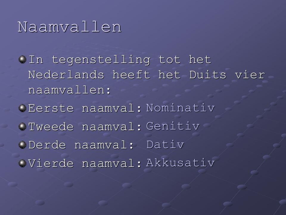 Naamvallen In tegenstelling tot het Nederlands heeft het Duits vier naamvallen: Eerste naamval: Tweede naamval: Derde naamval: Vierde naamval: Nominat