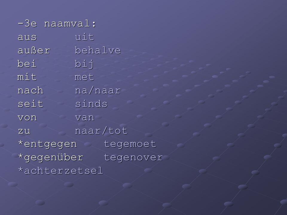 -3e naamval: ausuit außerbehalve beibij mitmet nachna/naar seitsinds vonvan zunaar/tot *entgegen tegemoet *gegenüber tegenover *achterzetsel