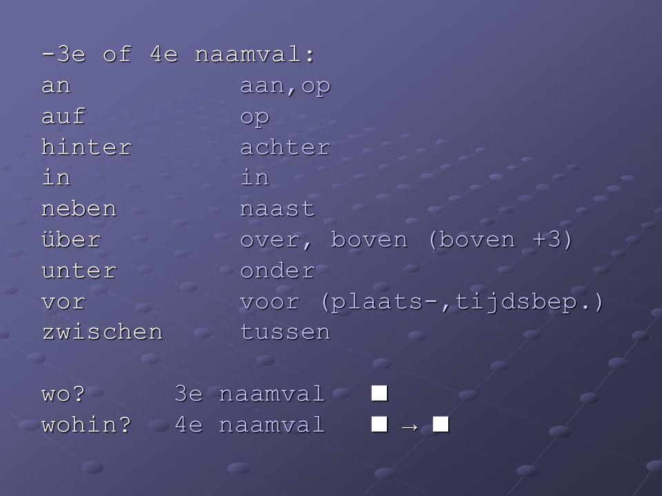 -3e of 4e naamval: anaan,op aufop hinterachter inin nebennaast überover, boven (boven +3) unteronder vorvoor (plaats-,tijdsbep.) zwischentussen wo?3e