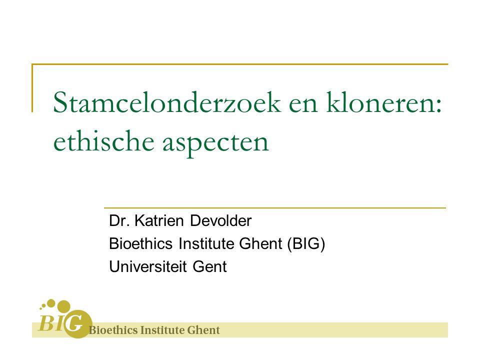 Stamcelonderzoek en kloneren: ethische aspecten Dr. Katrien Devolder Bioethics Institute Ghent (BIG) Universiteit Gent