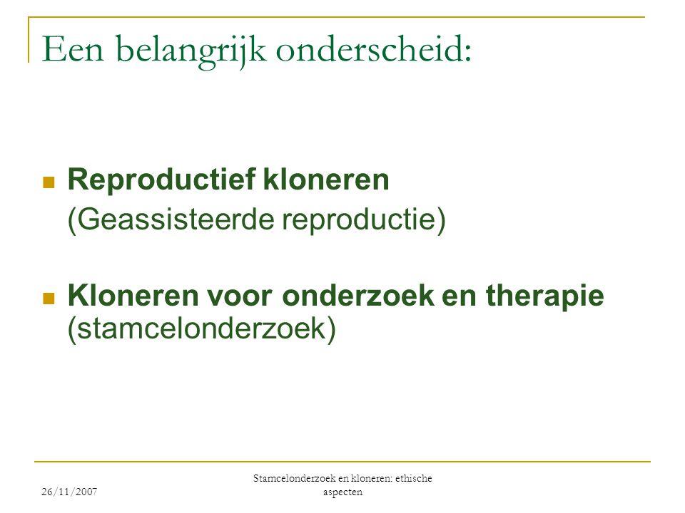 26/11/2007 Stamcelonderzoek en kloneren: ethische aspecten Een belangrijk onderscheid:  Reproductief kloneren (Geassisteerde reproductie)  Kloneren voor onderzoek en therapie (stamcelonderzoek)