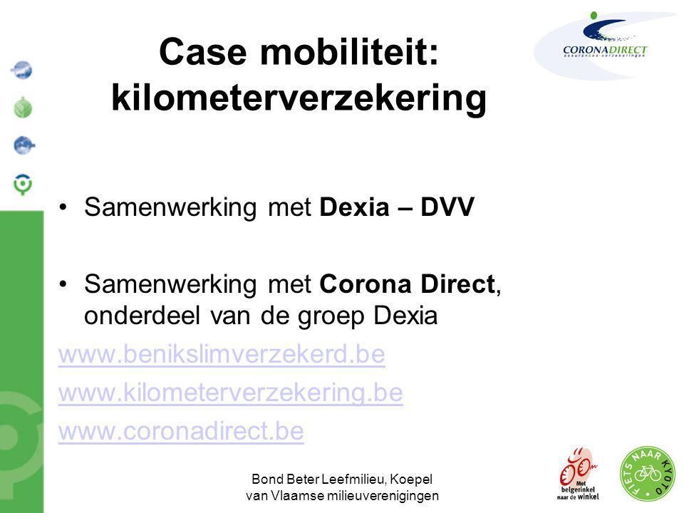 Bond Beter Leefmilieu, Koepel van Vlaamse milieuverenigingen Case mobiliteit: kilometerverzekering •Samenwerking met Dexia – DVV •Samenwerking met Cor