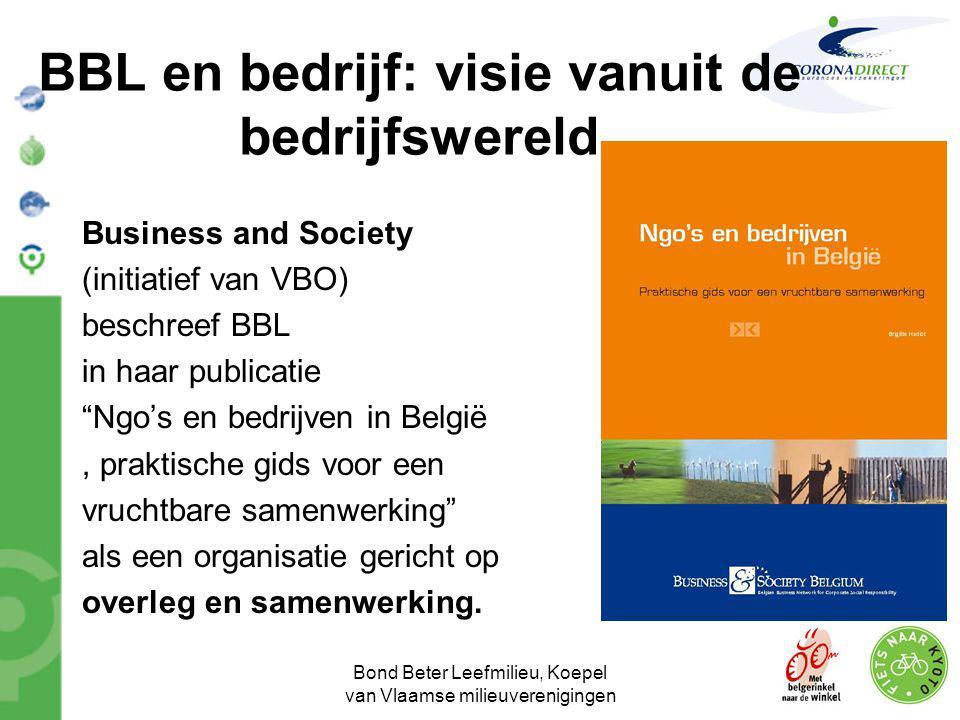 Bond Beter Leefmilieu, Koepel van Vlaamse milieuverenigingen BBL en bedrijf •Actoren binnen bedrijfswereld zijn ervan bewust dat NGO's een diversiteit aan relaties onderhouden met bedrijven : * BBL is koepel / netwerk naast netwerken van bedrijven en vakbonden en speelt haar rol in beleidsvoorbereidend werk * BBL vraagt steun van bedrijven voor haar communicatiemiddelen in kader van projecten en campagnes * BBL werkt samen met bedrijven rond veroveren van nieuwe markten