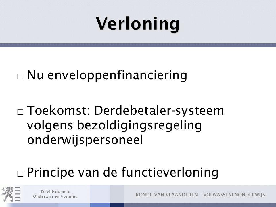 RONDE VAN VLAANDEREN – VOLWASSENENONDERWIJS Beleidsdomein Onderwijs en Vorming Verloning □ Nu enveloppenfinanciering □ Toekomst: Derdebetaler-systeem