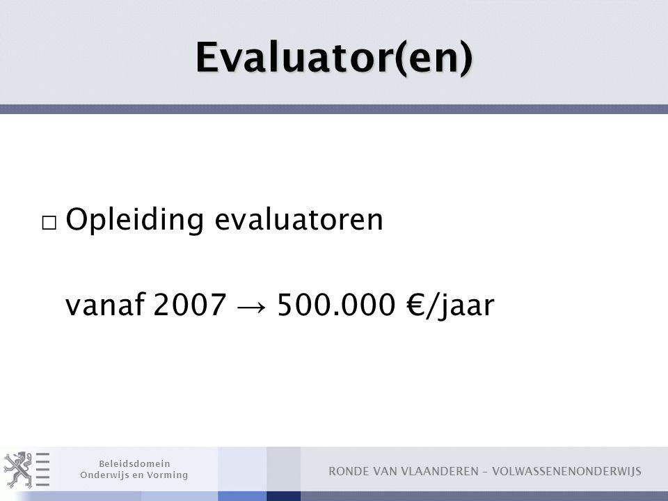 RONDE VAN VLAANDEREN – VOLWASSENENONDERWIJS Beleidsdomein Onderwijs en Vorming Evaluator(en) □ Opleiding evaluatoren vanaf 2007 → 500.000 €/jaar