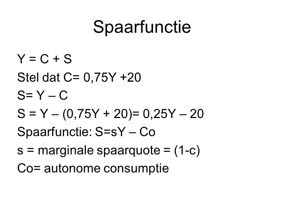 Spaarfunctie Y = C + S Stel dat C= 0,75Y +20 S= Y – C S = Y – (0,75Y + 20)= 0,25Y – 20 Spaarfunctie: S=sY – Co s = marginale spaarquote = (1-c) Co= au
