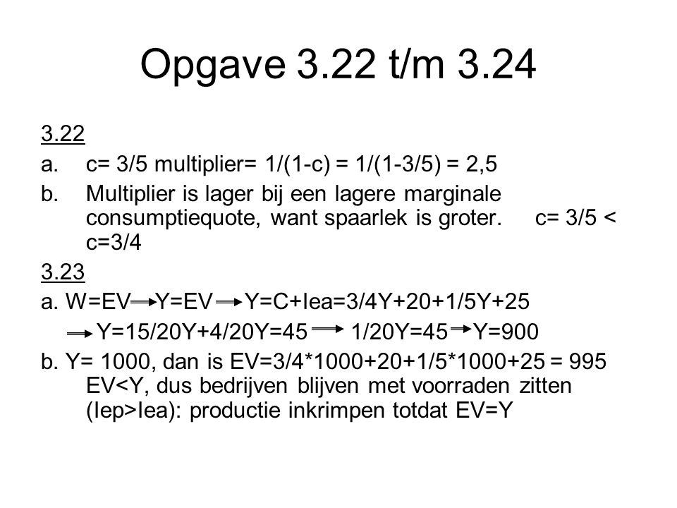 Opgave 3.22 t/m 3.24 3.22 a.c= 3/5 multiplier= 1/(1-c) = 1/(1-3/5) = 2,5 b.Multiplier is lager bij een lagere marginale consumptiequote, want spaarlek