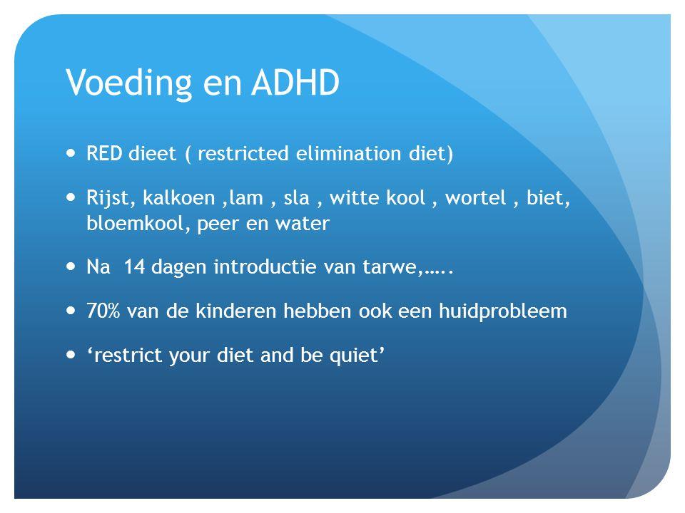 Voeding en ADHD  RED dieet ( restricted elimination diet)  Rijst, kalkoen,lam, sla, witte kool, wortel, biet, bloemkool, peer en water  Na 14 dagen