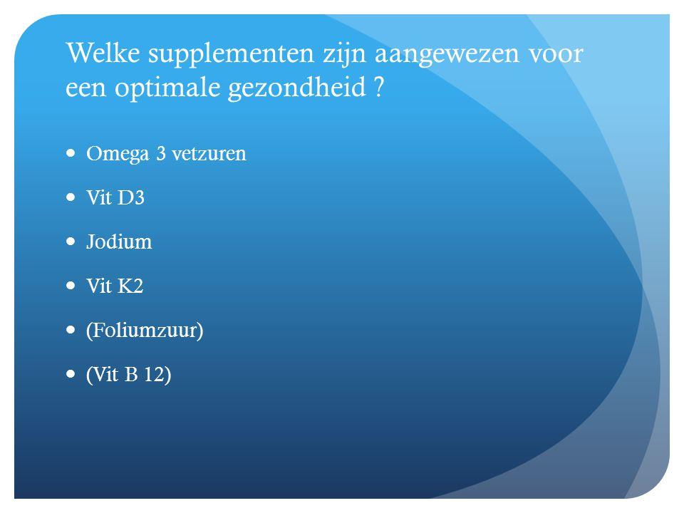 Welke supplementen zijn aangewezen voor een optimale gezondheid ?  Omega 3 vetzuren  Vit D3  Jodium  Vit K2  (Foliumzuur)  (Vit B 12)