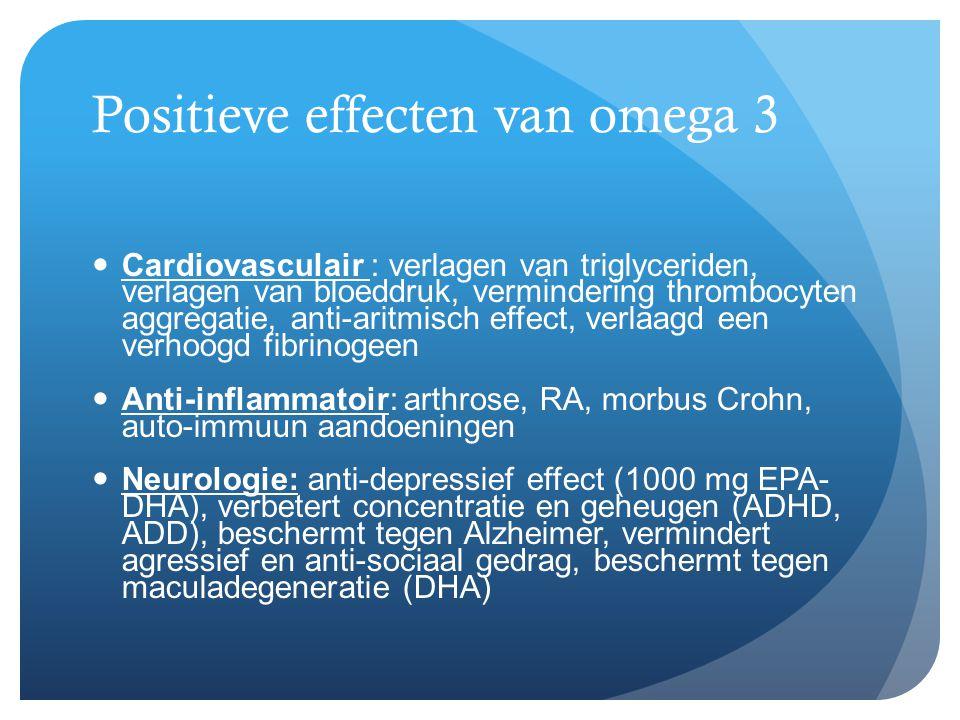 Positieve effecten van omega 3  Cardiovasculair : verlagen van triglyceriden, verlagen van bloeddruk, vermindering thrombocyten aggregatie, anti-arit