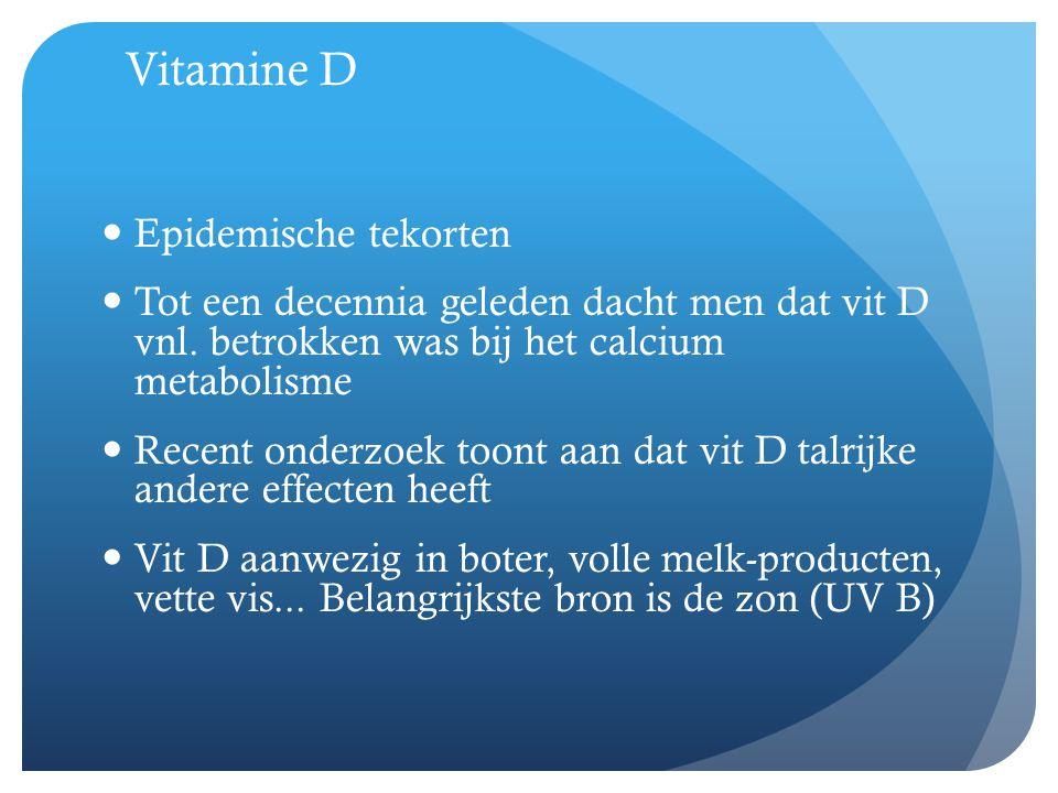 Vitamine D  Epidemische tekorten  Tot een decennia geleden dacht men dat vit D vnl. betrokken was bij het calcium metabolisme  Recent onderzoek too