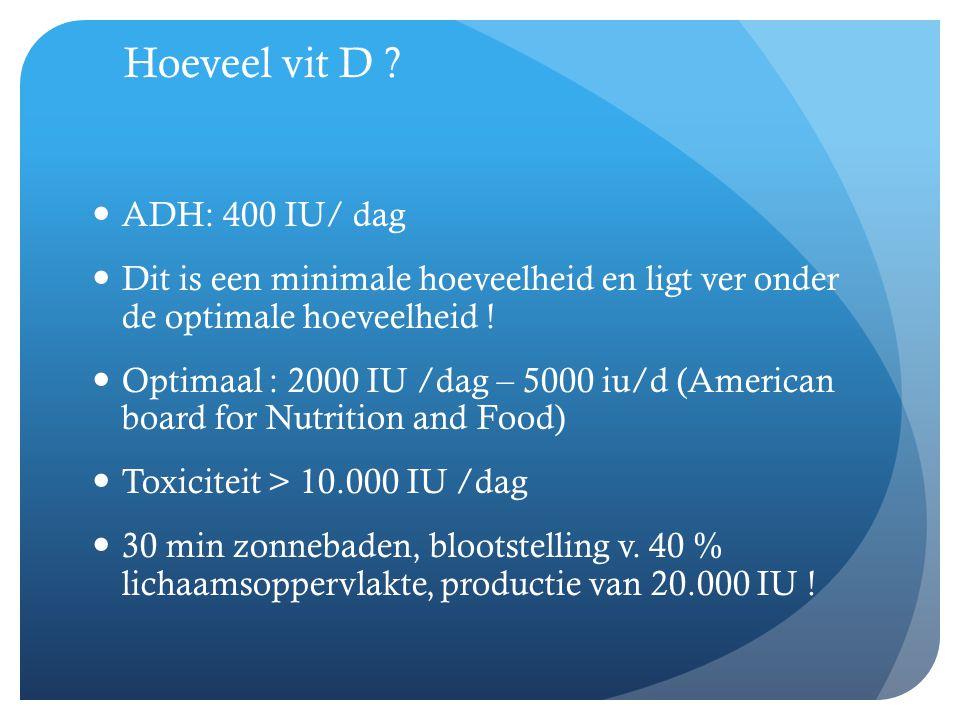 Hoeveel vit D ?  ADH: 400 IU/ dag  Dit is een minimale hoeveelheid en ligt ver onder de optimale hoeveelheid !  Optimaal : 2000 IU /dag – 5000 iu/d