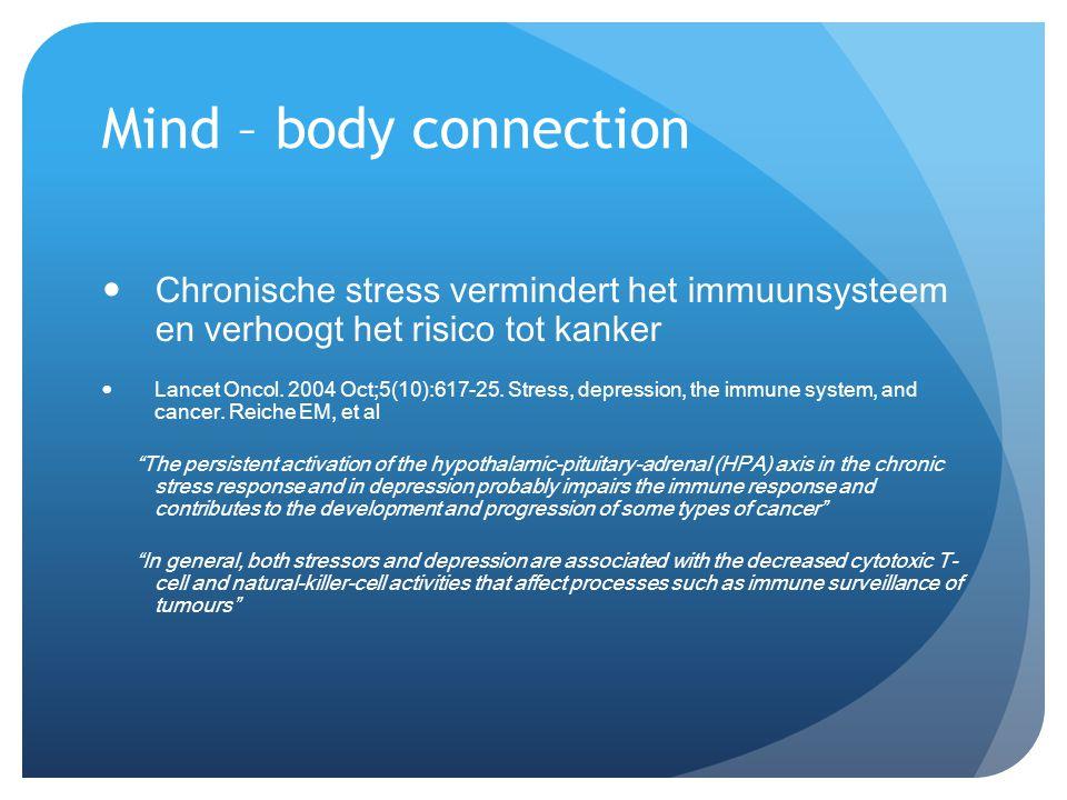 Mind – body connection  Chronische stress vermindert het immuunsysteem en verhoogt het risico tot kanker  Lancet Oncol. 2004 Oct;5(10):617-25. Stres
