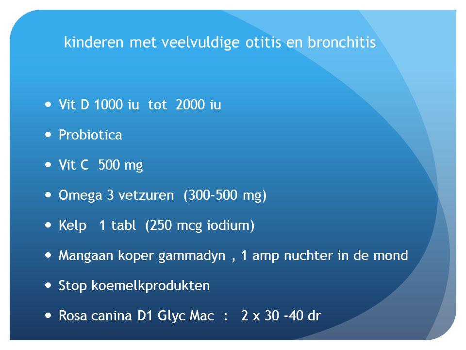 kinderen met veelvuldige otitis en bronchitis  Vit D 1000 iu tot 2000 iu  Probiotica  Vit C 500 mg  Omega 3 vetzuren (300-500 mg)  Kelp 1 tabl (2