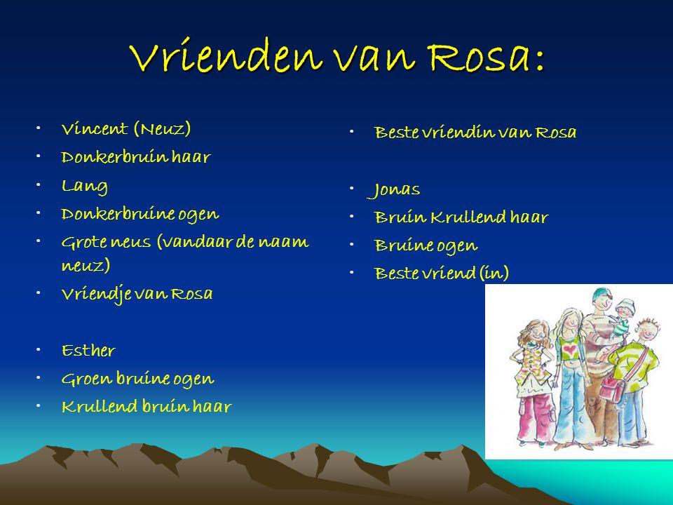 Vrienden van Rosa: •Vincent (Neuz) •Donkerbruin haar •Lang •Donkerbruine ogen •Grote neus (vandaar de naam neuz) •Vriendje van Rosa •Esther •Groen bru