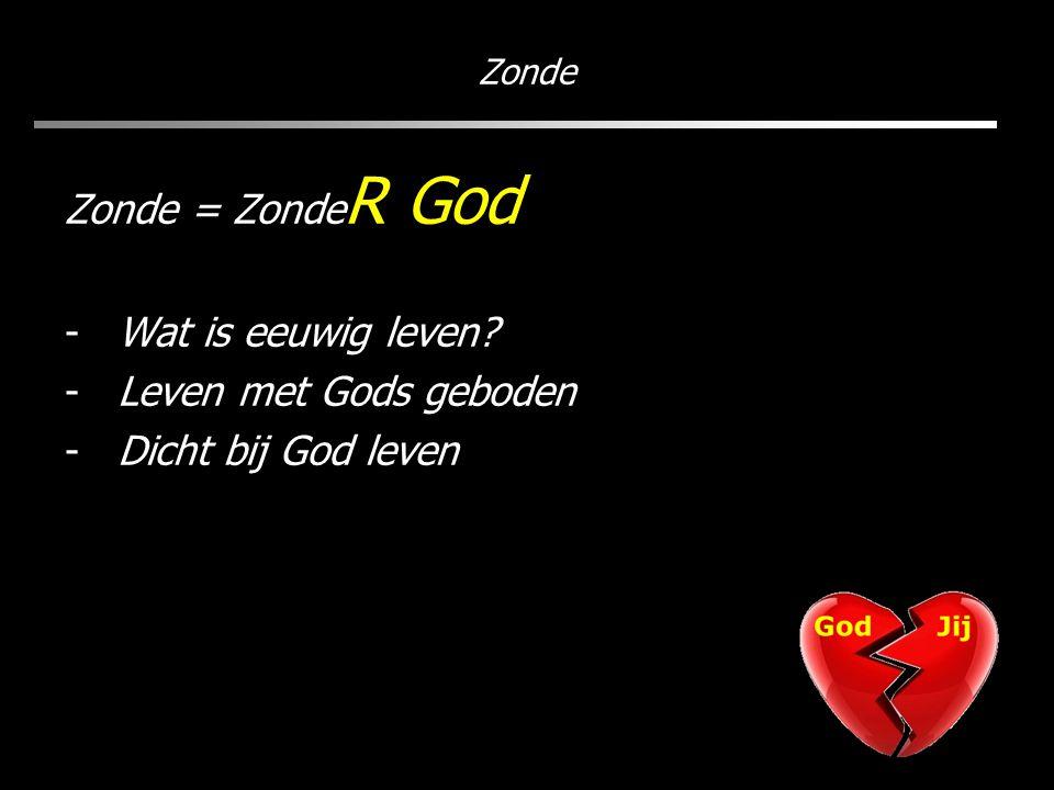 Zonde Zonde = Zonde R God -Wat is eeuwig leven? -Leven met Gods geboden -Dicht bij God leven