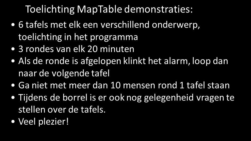 Toelichting MapTable demonstraties: •6 tafels met elk een verschillend onderwerp, toelichting in het programma •3 rondes van elk 20 minuten •Als de ronde is afgelopen klinkt het alarm, loop dan naar de volgende tafel •Ga niet met meer dan 10 mensen rond 1 tafel staan •Tijdens de borrel is er ook nog gelegenheid vragen te stellen over de tafels.