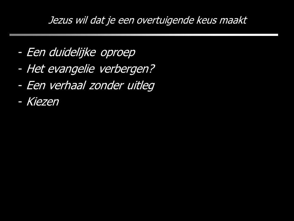 Jezus wil dat je een overtuigende keus maakt - Een duidelijke oproep - Het evangelie verbergen? - Een verhaal zonder uitleg - Kiezen