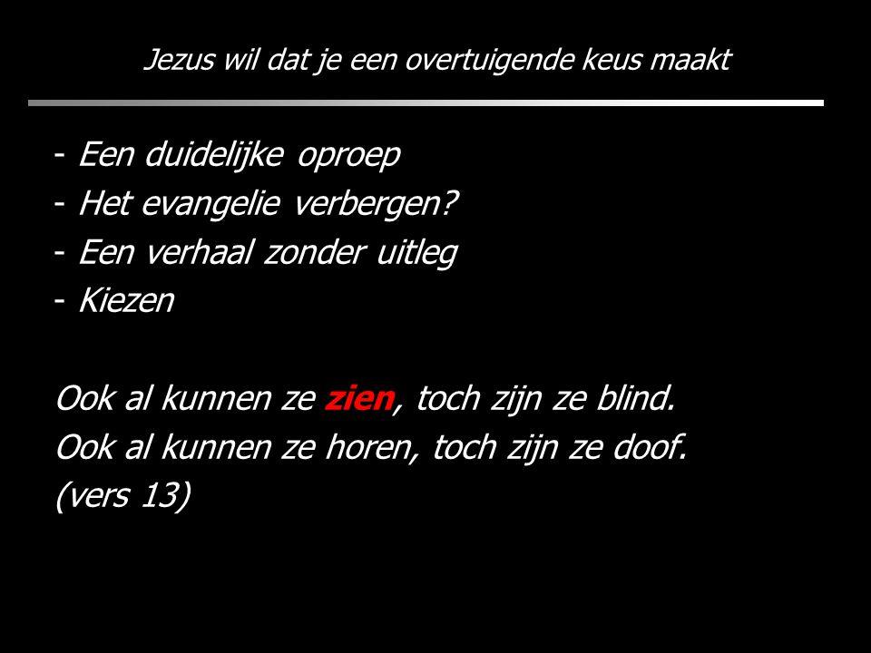 Jezus wil dat je een overtuigende keus maakt - Een duidelijke oproep - Het evangelie verbergen? - Een verhaal zonder uitleg - Kiezen Ook al kunnen ze