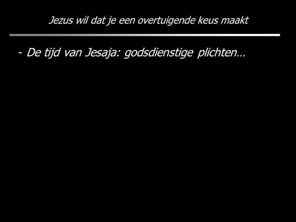 Jezus wil dat je een overtuigende keus maakt - De tijd van Jesaja: godsdienstige plichten…