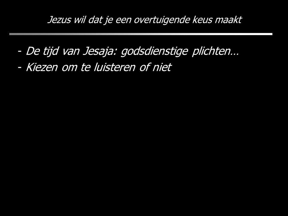 Jezus wil dat je een overtuigende keus maakt - De tijd van Jesaja: godsdienstige plichten… - Kiezen om te luisteren of niet
