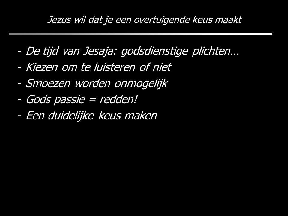 Jezus wil dat je een overtuigende keus maakt - De tijd van Jesaja: godsdienstige plichten… - Kiezen om te luisteren of niet - Smoezen worden onmogelij
