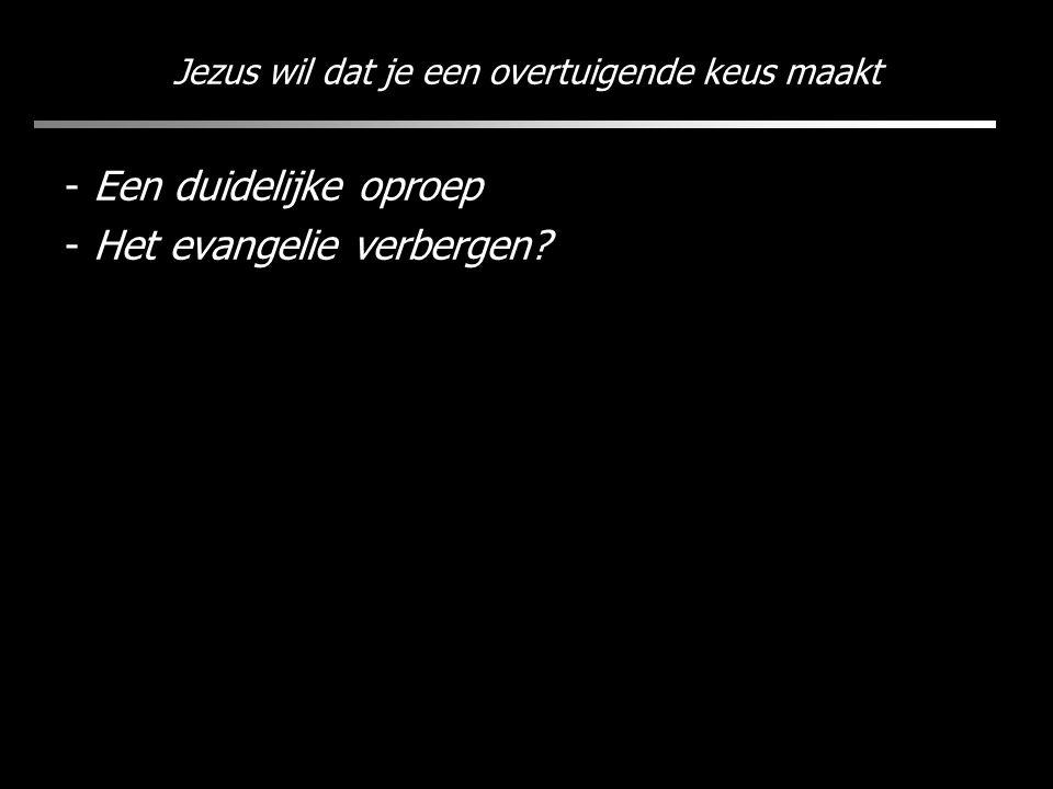 Jezus wil dat je een overtuigende keus maakt - Een duidelijke oproep - Het evangelie verbergen?
