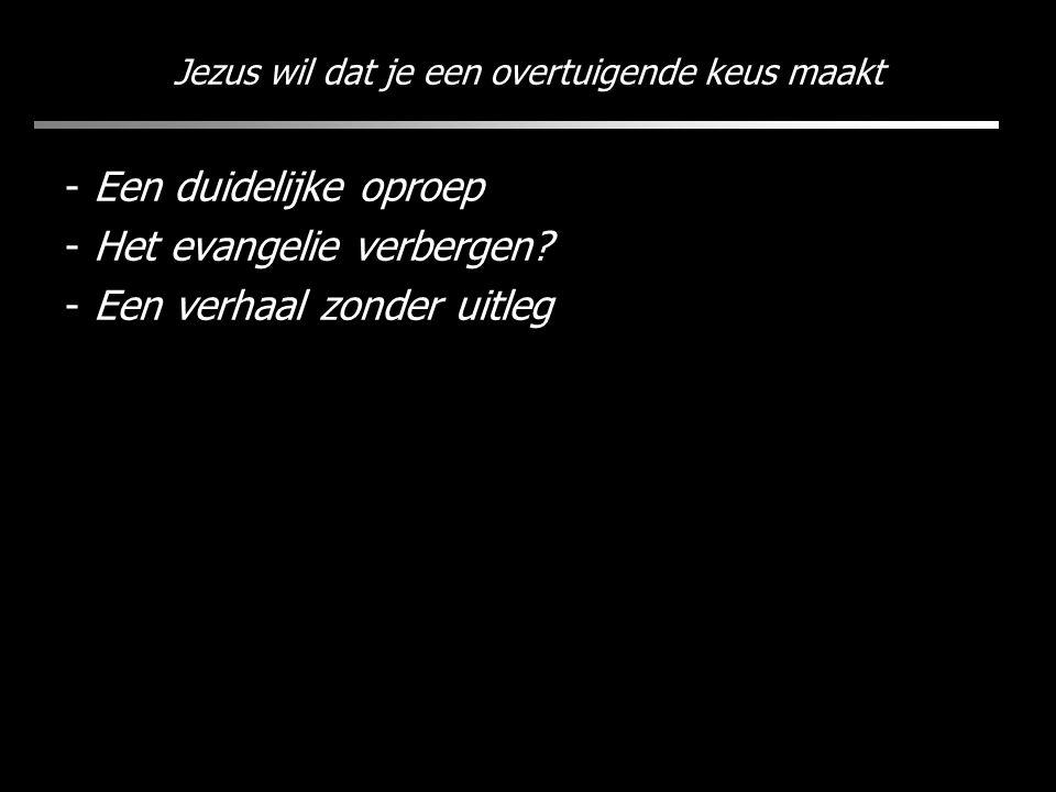 Jezus wil dat je een overtuigende keus maakt - Een duidelijke oproep - Het evangelie verbergen? - Een verhaal zonder uitleg