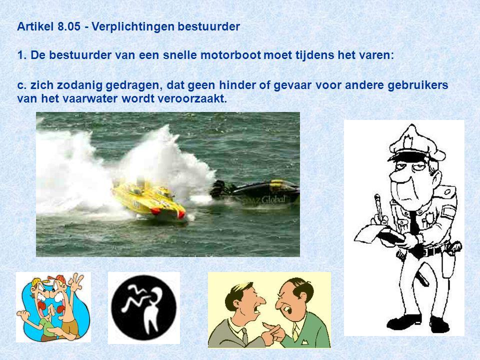 Artikel 8.05 - Verplichtingen bestuurder 1. De bestuurder van een snelle motorboot moet tijdens het varen: c. zich zodanig gedragen, dat geen hinder o