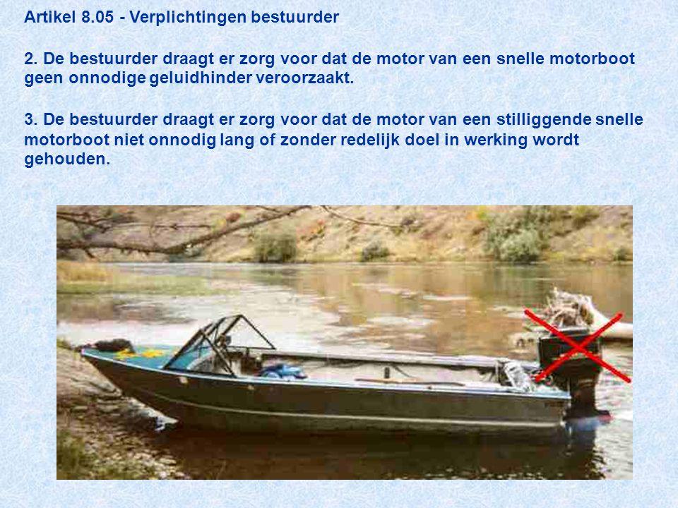 Artikel 8.05 - Verplichtingen bestuurder 2. De bestuurder draagt er zorg voor dat de motor van een snelle motorboot geen onnodige geluidhinder veroorz