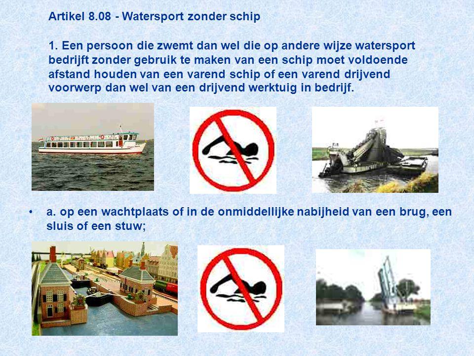 Artikel 8.08 - Watersport zonder schip 1. Een persoon die zwemt dan wel die op andere wijze watersport bedrijft zonder gebruik te maken van een schip