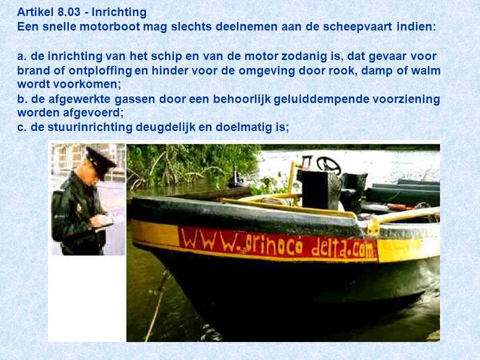 Artikel 8.03 - Inrichting Een snelle motorboot mag slechts deelnemen aan de scheepvaart indien: a. de inrichting van het schip en van de motor zodanig