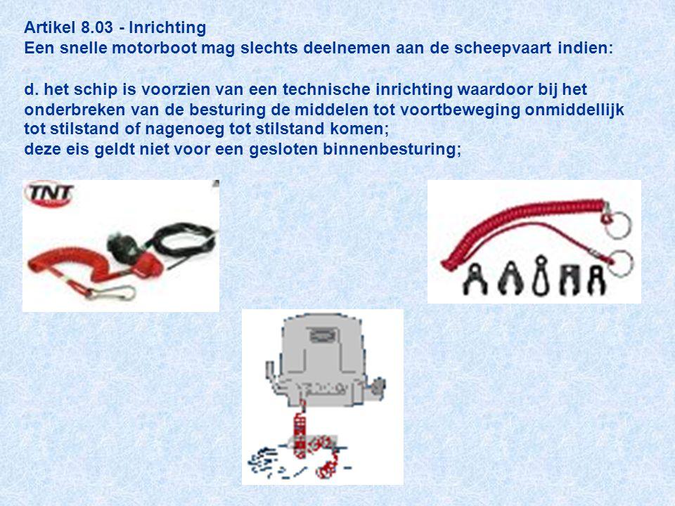Artikel 8.03 - Inrichting Een snelle motorboot mag slechts deelnemen aan de scheepvaart indien: d. het schip is voorzien van een technische inrichting