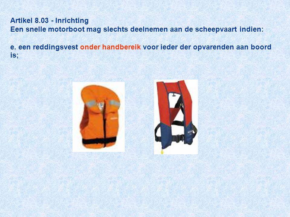 Artikel 8.03 - Inrichting Een snelle motorboot mag slechts deelnemen aan de scheepvaart indien: e. een reddingsvest onder handbereik voor ieder der op