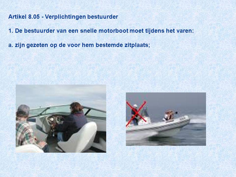 Artikel 8.05 - Verplichtingen bestuurder 1. De bestuurder van een snelle motorboot moet tijdens het varen: a. zijn gezeten op de voor hem bestemde zit