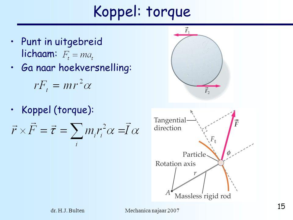 dr. H.J. Bulten Mechanica najaar 2007 15 Koppel: torque •Punt in uitgebreid lichaam: •Ga naar hoekversnelling: •Koppel (torque):
