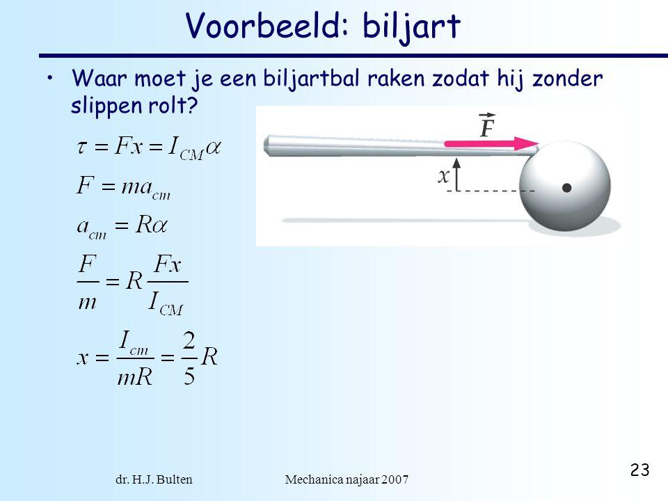 dr. H.J. Bulten Mechanica najaar 2007 23 Voorbeeld: biljart •Waar moet je een biljartbal raken zodat hij zonder slippen rolt?